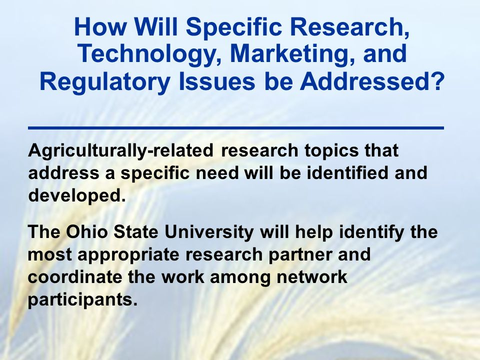 How Will Specific Research, Technology, Marketing, and Regulatory Issues be Addressed? Agriculturally-related research topics that address a specific