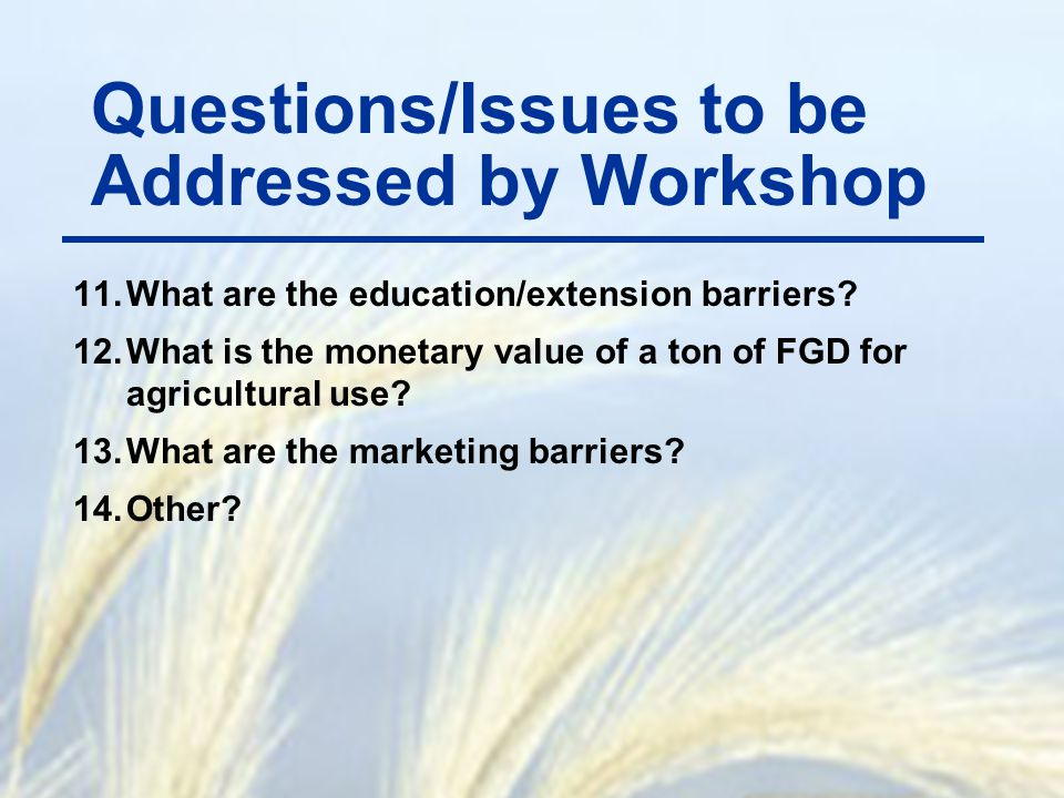 11.What are the education/extension barriers? 12.What is the monetary value of a ton of FGD for agricultural use? 13.What are the marketing barriers?