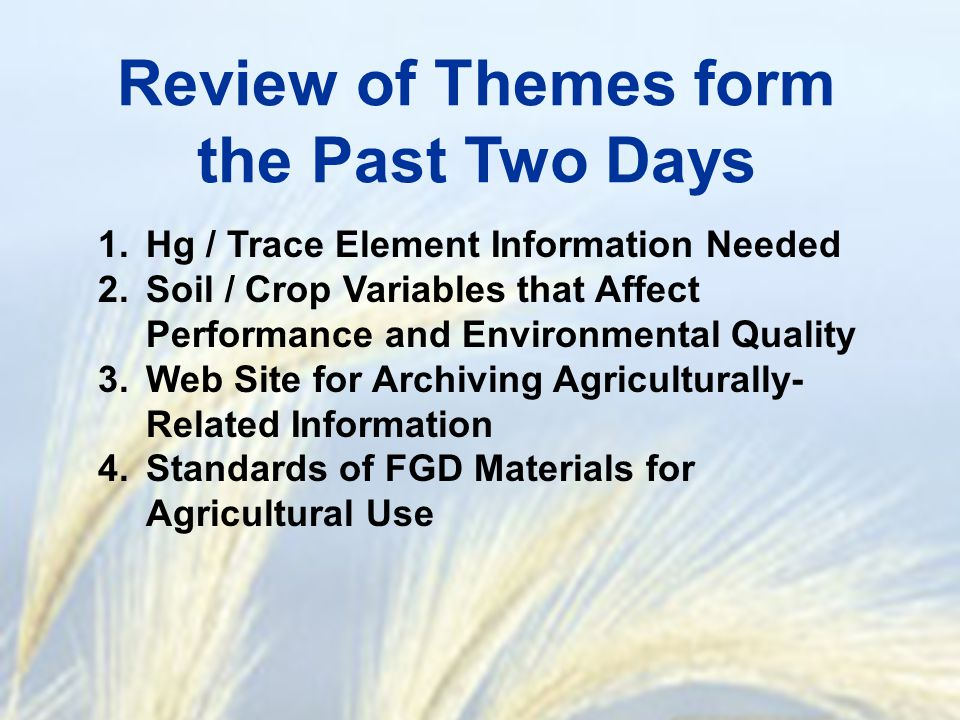 Review of Themes form the Past Two Days 1.Hg / Trace Element Information Needed 2.Soil / Crop Variables that Affect Performance and Environmental Qual
