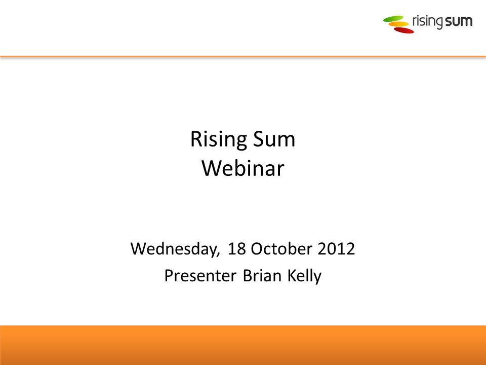 Rising Sum Webinar Wednesday, 18 October 2012 Presenter Brian Kelly