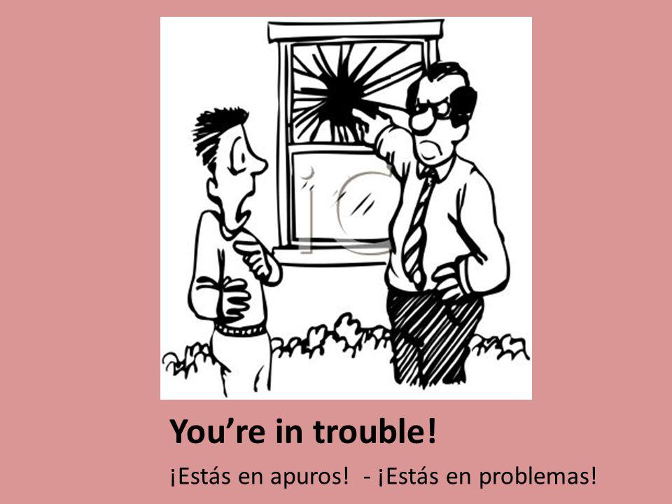 You're in trouble! ¡Estás en apuros! - ¡Estás en problemas!