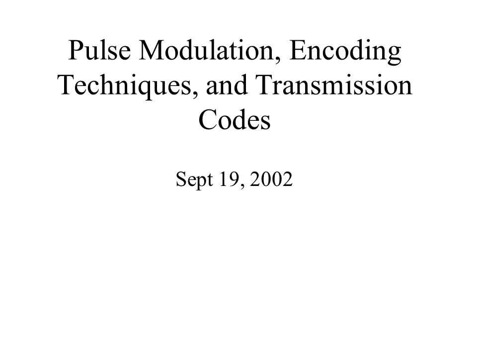 Pulse Modulation, Encoding Techniques, and Transmission Codes Sept 19, 2002