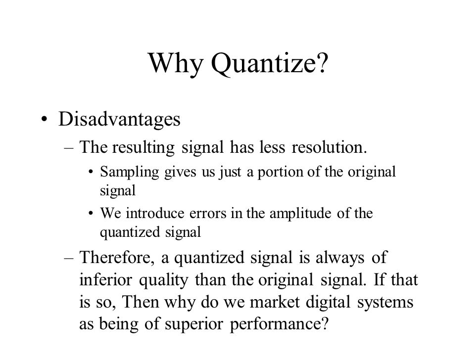 Why Quantize. Disadvantages –The resulting signal has less resolution.