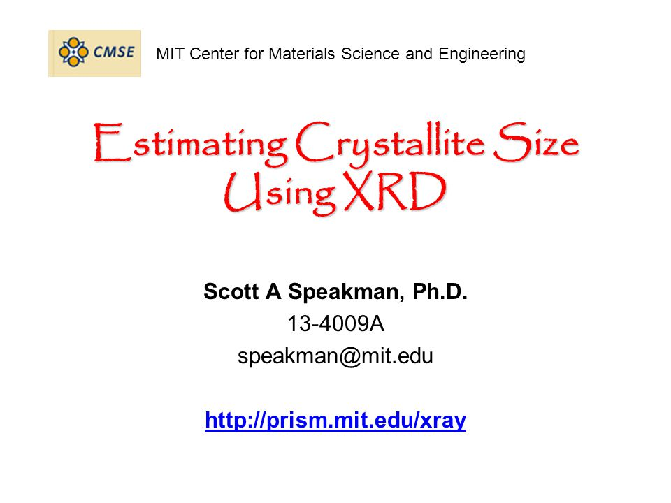 Center for Materials Science and Engineering http://prism.mit.edu/xray Internal Standard Method for Calibration Mix a standard in with your nanocrystalline specimen a NIST certified standard is preferred –use a standard with similar mass absorption coefficient –NIST 640c Si –NIST 660a LaB 6 –NIST 674b CeO 2 –NIST 675 Mica standard should have few, and preferably no, overlapping peaks with the specimen –overlapping peaks will greatly compromise accuracy of analysis