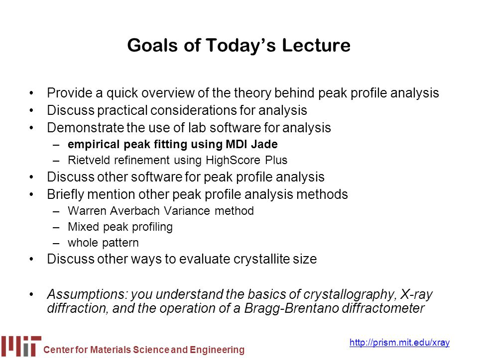 Center for Materials Science and Engineering http://prism.mit.edu/xray Goals of Today's Lecture Provide a quick overview of the theory behind peak pro