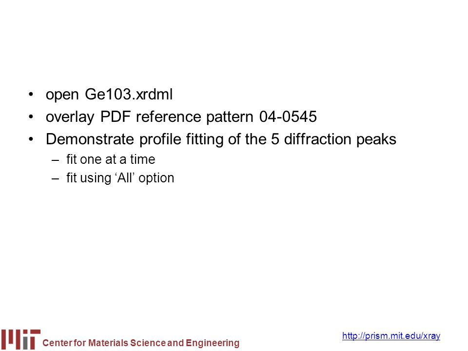 Center for Materials Science and Engineering http://prism.mit.edu/xray open Ge103.xrdml overlay PDF reference pattern 04-0545 Demonstrate profile fitt