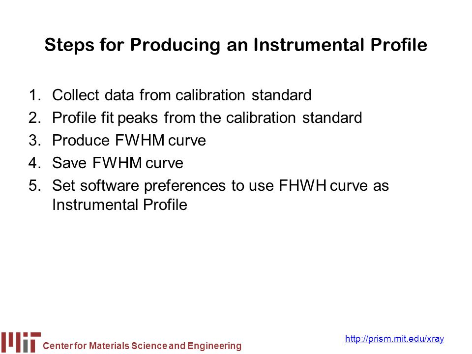 Center for Materials Science and Engineering http://prism.mit.edu/xray Steps for Producing an Instrumental Profile 1.Collect data from calibration sta