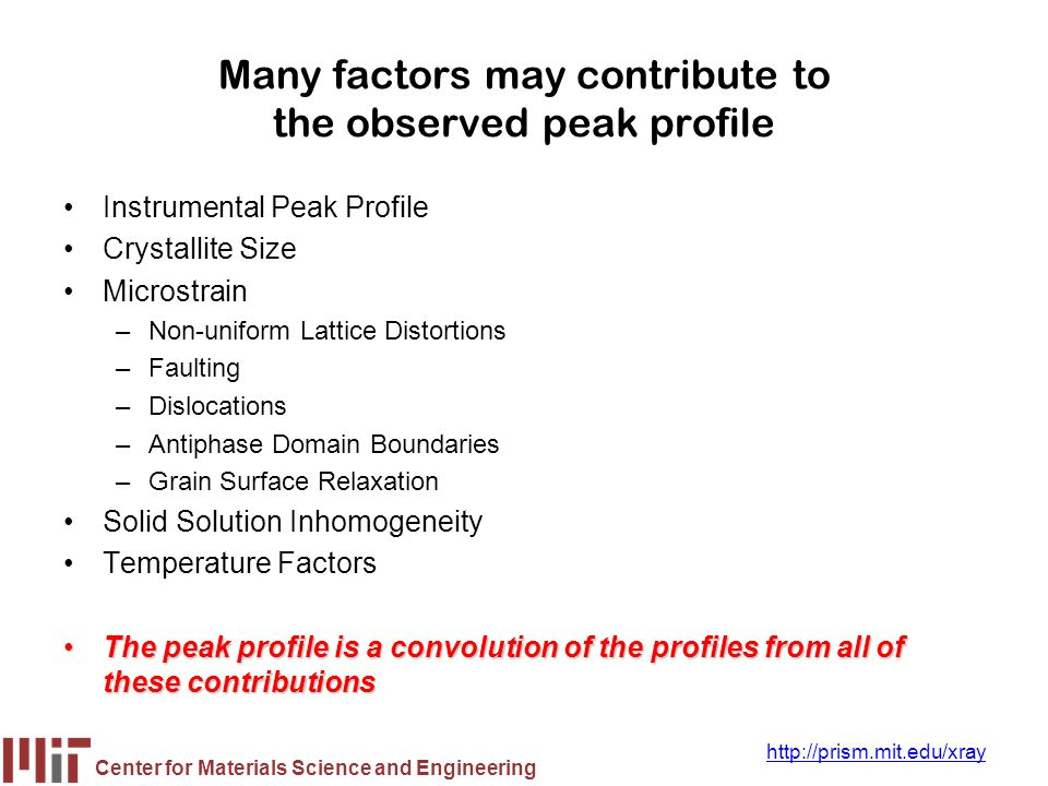 Center for Materials Science and Engineering http://prism.mit.edu/xray Instrument and Sample Contributions to the Peak Profile must be Deconvoluted In order to analyze crystallite size, we must deconvolute: –Instrumental Broadening FW(I) also referred to as the Instrumental Profile, Instrumental FWHM Curve, Instrumental Peak Profile –Specimen Broadening FW(S) also referred to as the Sample Profile, Specimen Profile We must then separate the different contributions to specimen broadening –Crystallite size and microstrain broadening of diffraction peaks