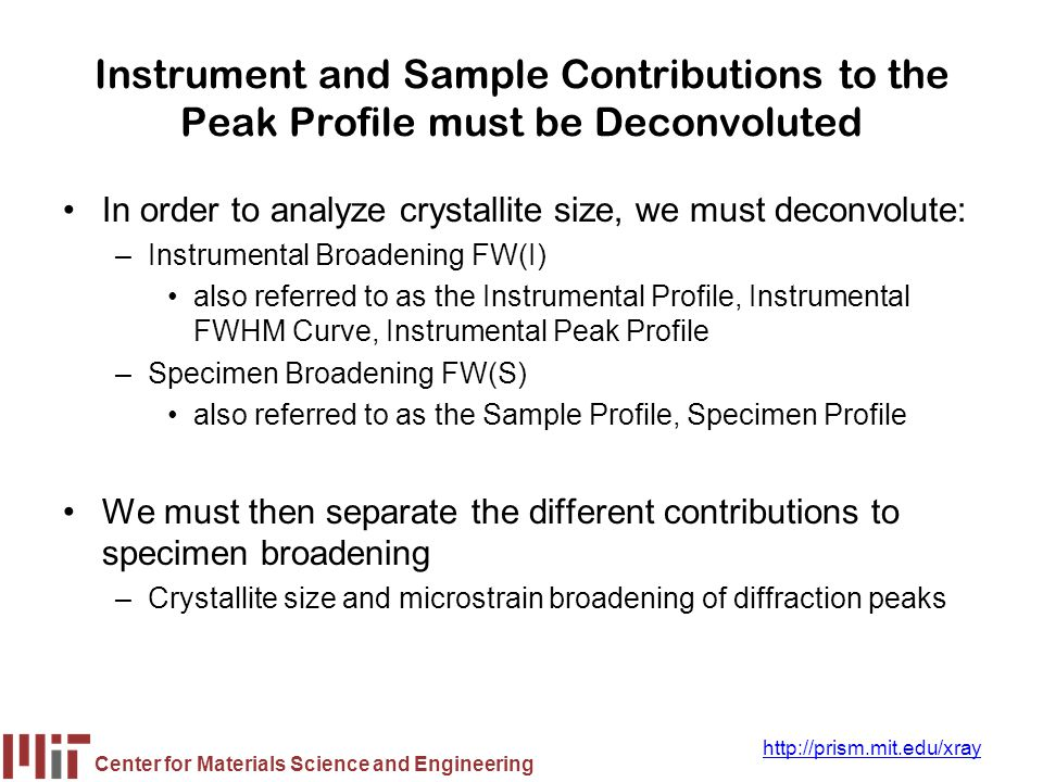 Center for Materials Science and Engineering http://prism.mit.edu/xray Contributions to Peak Profile 1.Peak broadening due to crystallite size 2.Peak broadening due to the instrumental profile 3.Which instrument to use for nanophase analysis 4.Peak broadening due to microstrain the different types of microstrain Peak broadening due to solid solution inhomogeneity and due to temperature factors
