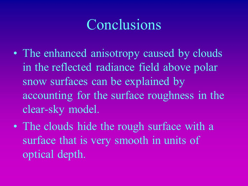 Conclusions The enhanced anisotropy caused by clouds in the reflected radiance field above polar snow surfaces can be explained by accounting for the surface roughness in the clear-sky model.