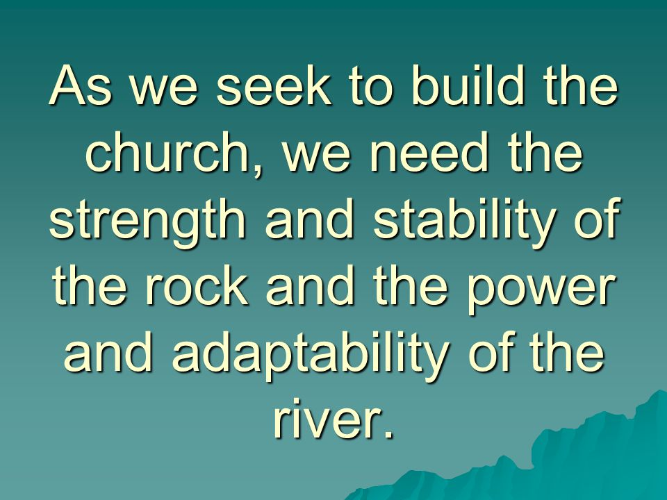 As we seek to build the church, we need the strength and stability of the rock and the power and adaptability of the river.