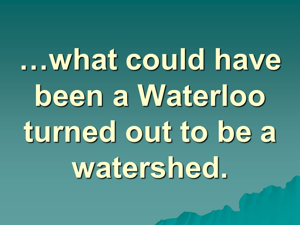 …what could have been a Waterloo turned out to be a watershed.