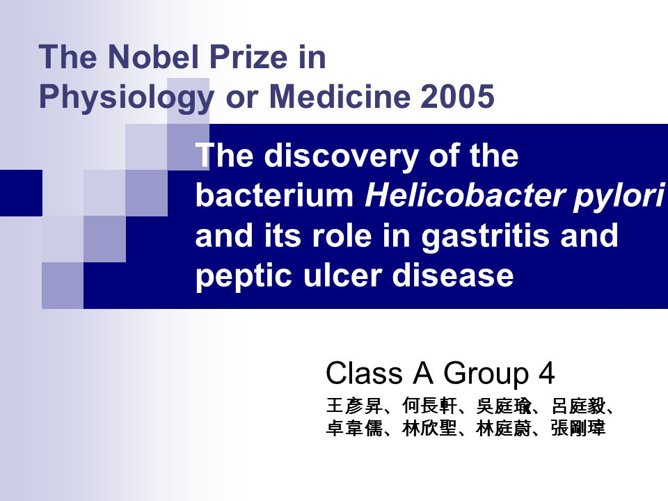 The Nobel Prize in Physiology or Medicine 2005 Class A Group 4 王彥昇、何長軒、吳庭瑜、呂庭毅、 卓韋儒、林欣聖、林庭蔚、張剛瑋 The discovery of the bacterium Helicobacter pylori and its role in gastritis and peptic ulcer disease