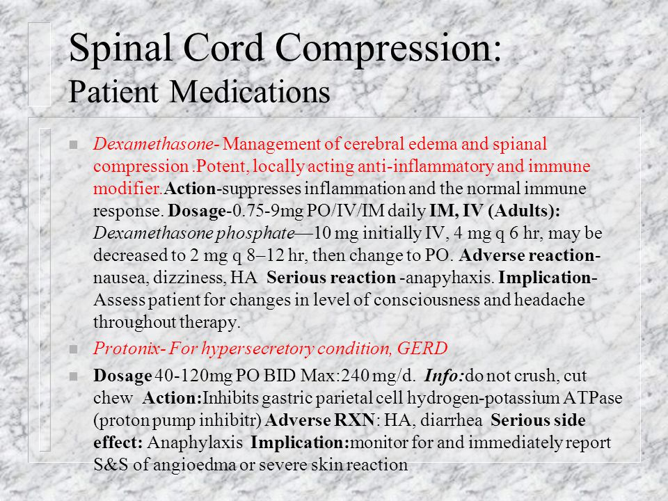 Spinal Cord Compression: Patient Medications n Dexamethasone- Management of cerebral edema and spianal compression.Potent, locally acting anti-inflammatory and immune modifier.Action-suppresses inflammation and the normal immune response.