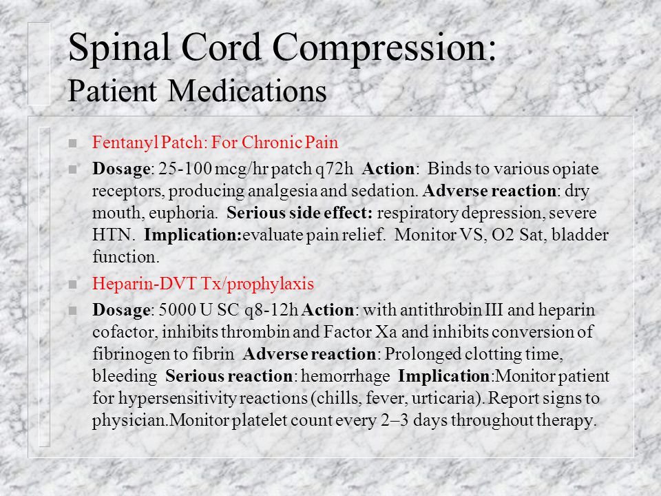 Spinal Cord Compression: Patient Medications n Fentanyl Patch: For Chronic Pain n Dosage: 25-100 mcg/hr patch q72h Action: Binds to various opiate receptors, producing analgesia and sedation.