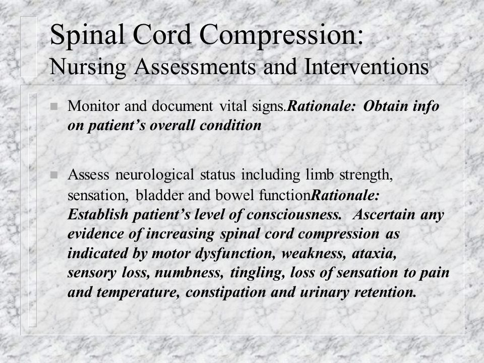 Spinal Cord Compression: Nursing Assessments and Interventions n Monitor and document vital signs.Rationale: Obtain info on patient's overall condition n Assess neurological status including limb strength, sensation, bladder and bowel functionRationale: Establish patient's level of consciousness.