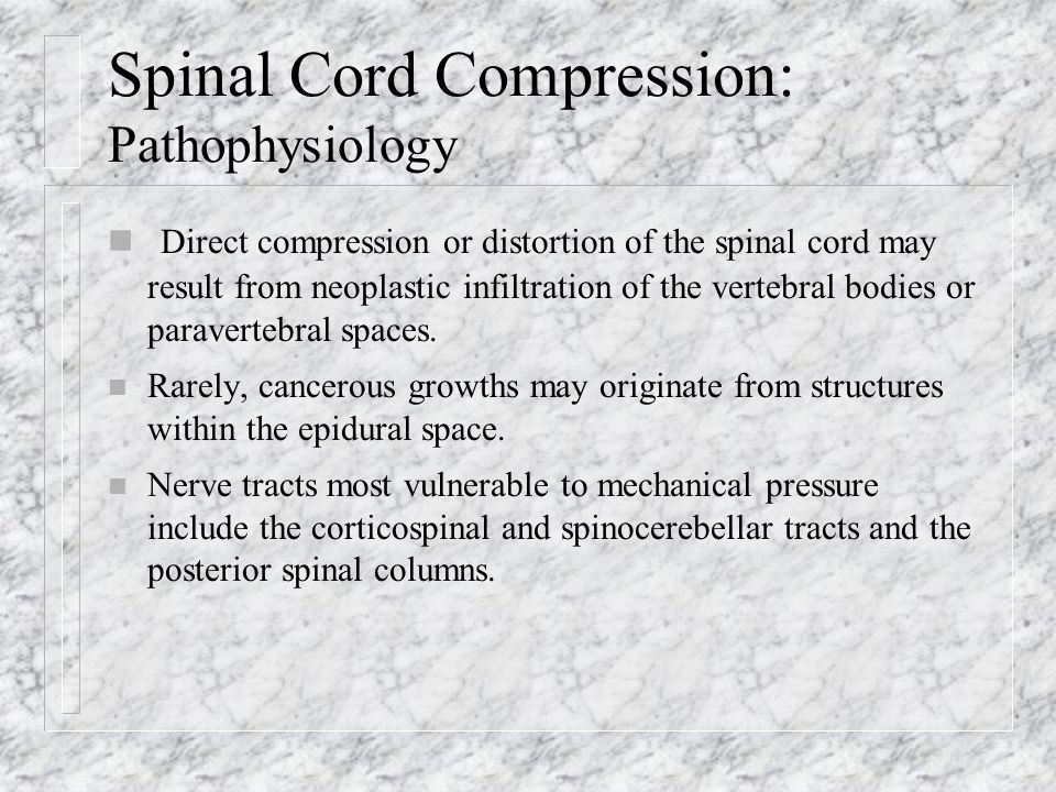 Spinal Cord Compression: Pathophysiology n Spinal cord compression usually follows hematogenous dissemination of a malignancy to the vertebral bodies, with subsequent expansion of an epidural mass.