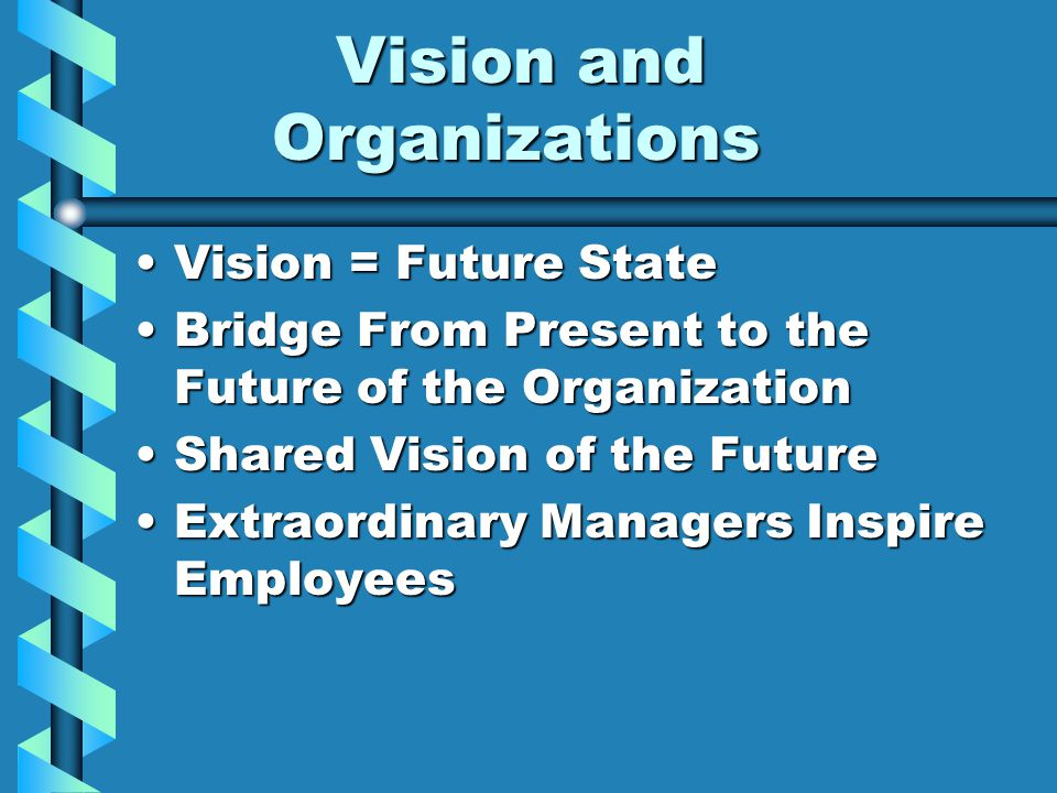 Vision and Organizations Vision and Organizations Vision = Future StateVision = Future State Bridge From Present to the Future of the OrganizationBridge From Present to the Future of the Organization Shared Vision of the FutureShared Vision of the Future Extraordinary Managers Inspire EmployeesExtraordinary Managers Inspire Employees