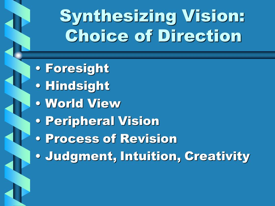 Synthesizing Vision: Choice of Direction Synthesizing Vision: Choice of Direction ForesightForesight HindsightHindsight World ViewWorld View Peripheral VisionPeripheral Vision Process of RevisionProcess of Revision Judgment, Intuition, CreativityJudgment, Intuition, Creativity