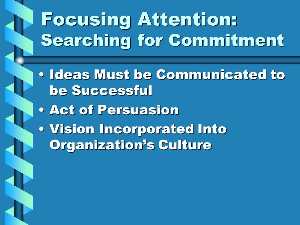 Focusing Attention: Searching for Commitment Ideas Must be Communicated to be SuccessfulIdeas Must be Communicated to be Successful Act of PersuasionAct of Persuasion Vision Incorporated Into Organization's CultureVision Incorporated Into Organization's Culture