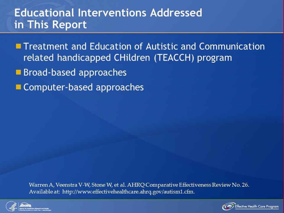  Treatment and Education of Autistic and Communication related handicapped CHildren (TEACCH) program  Broad-based approaches  Computer-based approaches Educational Interventions Addressed in This Report Warren A, Veenstra V-W, Stone W, et al.