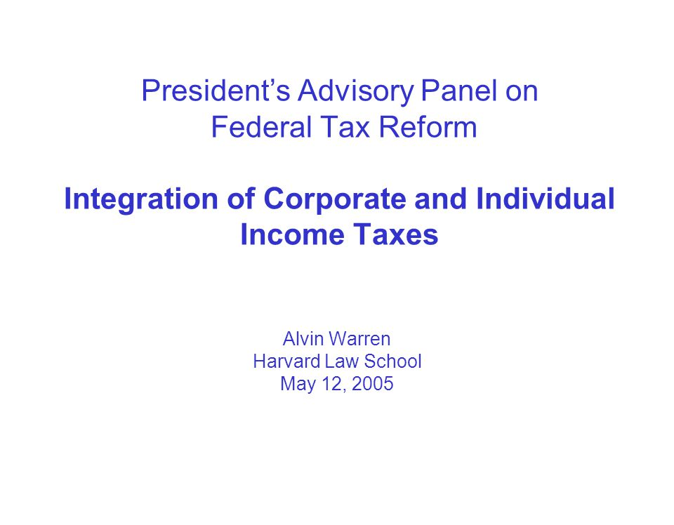 President's Advisory Panel on Federal Tax Reform Integration of Corporate and Individual Income Taxes Alvin Warren Harvard Law School May 12, 2005