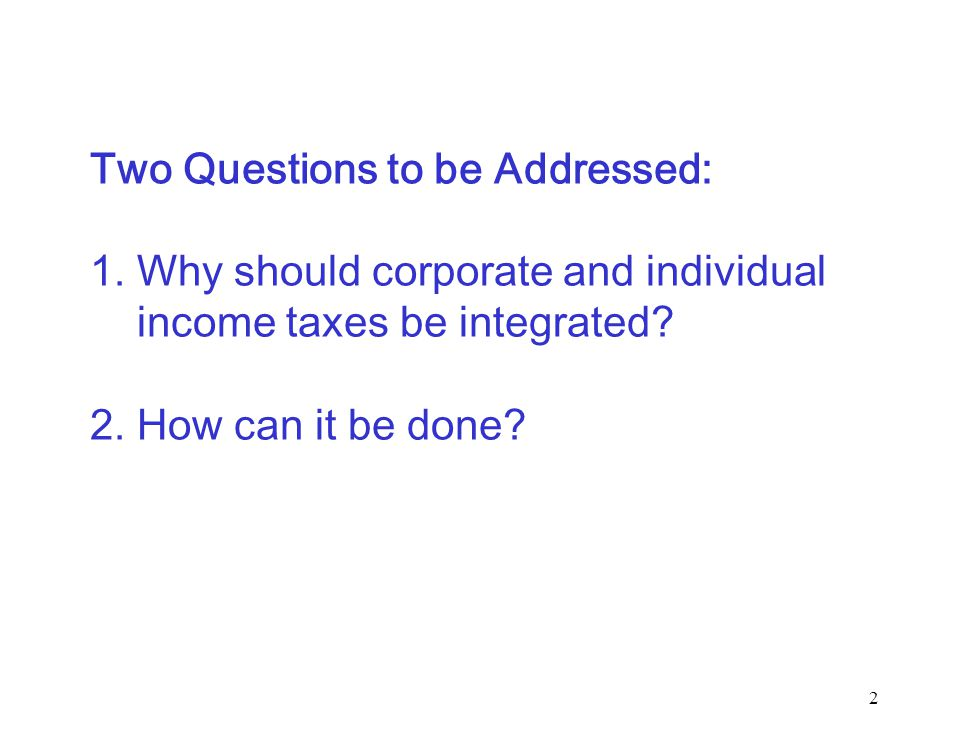 2 Two Questions to be Addressed: 1. Why should corporate and individual income taxes be integrated.