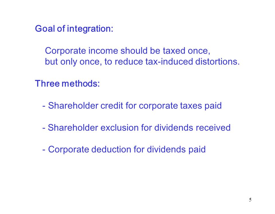 5 Goal of integration: Corporate income should be taxed once, but only once, to reduce tax-induced distortions.