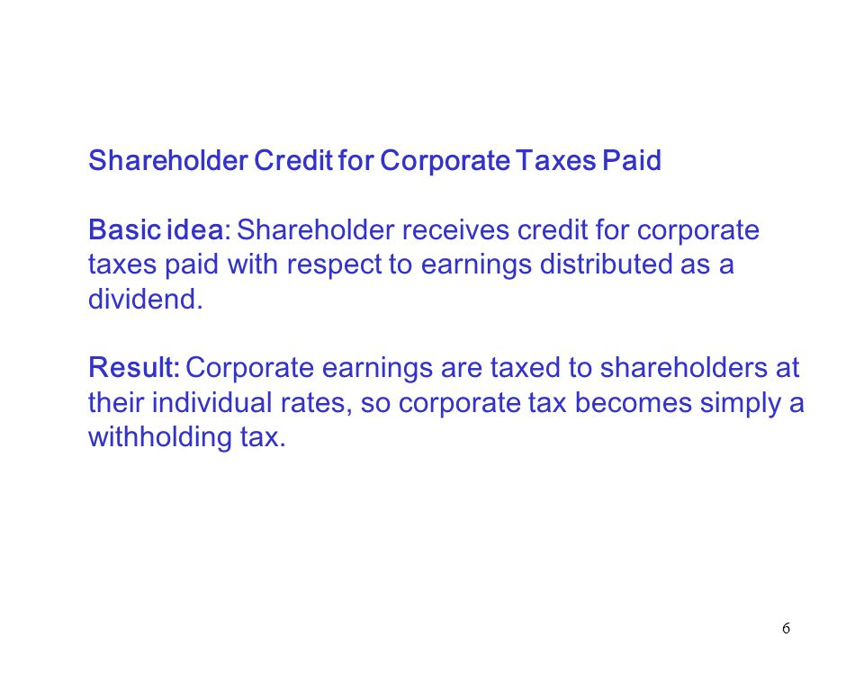 6 Shareholder Credit for Corporate Taxes Paid Basic idea: Shareholder receives credit for corporate taxes paid with respect to earnings distributed as a dividend.
