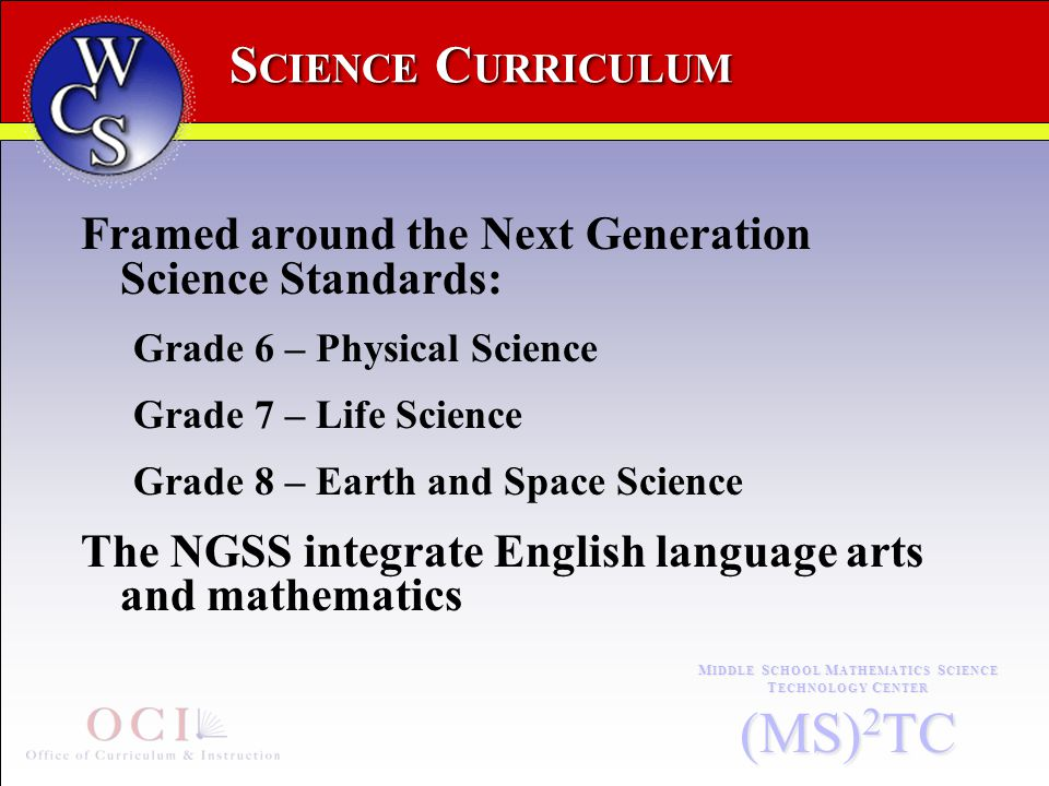 S CIENCE C URRICULUM M IDDLE S CHOOL M ATHEMATICS S CIENCE T ECHNOLOGY C ENTER (MS) 2 TC Framed around the Next Generation Science Standards: Grade 6 – Physical Science Grade 7 – Life Science Grade 8 – Earth and Space Science The NGSS integrate English language arts and mathematics