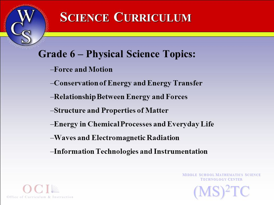 S CIENCE C URRICULUM M IDDLE S CHOOL M ATHEMATICS S CIENCE T ECHNOLOGY C ENTER (MS) 2 TC Grade 6 – Physical Science Topics: –Force and Motion –Conservation of Energy and Energy Transfer –Relationship Between Energy and Forces –Structure and Properties of Matter –Energy in Chemical Processes and Everyday Life –Waves and Electromagnetic Radiation –Information Technologies and Instrumentation
