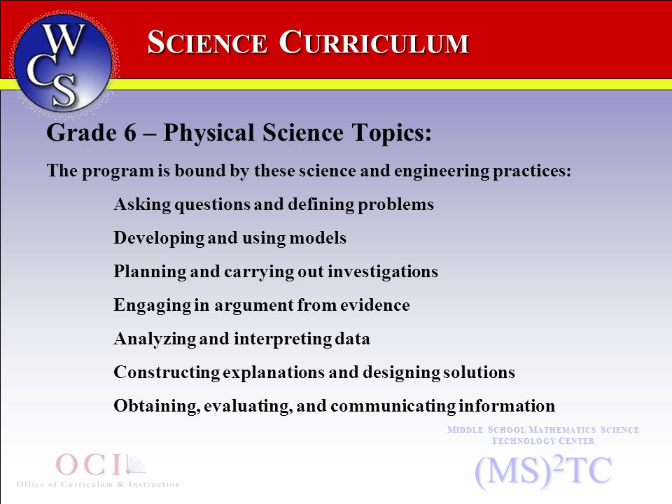 S CIENCE C URRICULUM M IDDLE S CHOOL M ATHEMATICS S CIENCE T ECHNOLOGY C ENTER (MS) 2 TC Grade 6 – Physical Science Topics: The program is bound by these science and engineering practices: Asking questions and defining problems Developing and using models Planning and carrying out investigations Engaging in argument from evidence Analyzing and interpreting data Constructing explanations and designing solutions Obtaining, evaluating, and communicating information