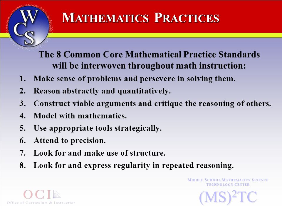 M ATHEMATICS P RACTICES M IDDLE S CHOOL M ATHEMATICS S CIENCE T ECHNOLOGY C ENTER (MS) 2 TC The 8 Common Core Mathematical Practice Standards will be interwoven throughout math instruction: 1.Make sense of problems and persevere in solving them.