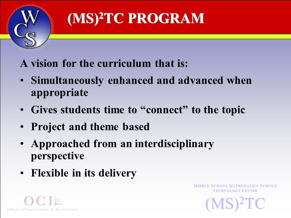 (MS) 2 TC PROGRAM (MS) 2 TC PROGRAM M IDDLE S CHOOL M ATHEMATICS S CIENCE T ECHNOLOGY C ENTER (MS) 2 TC A vision for the curriculum that is: Simultaneously enhanced and advanced when appropriate Gives students time to connect to the topic Project and theme based Approached from an interdisciplinary perspective Flexible in its delivery