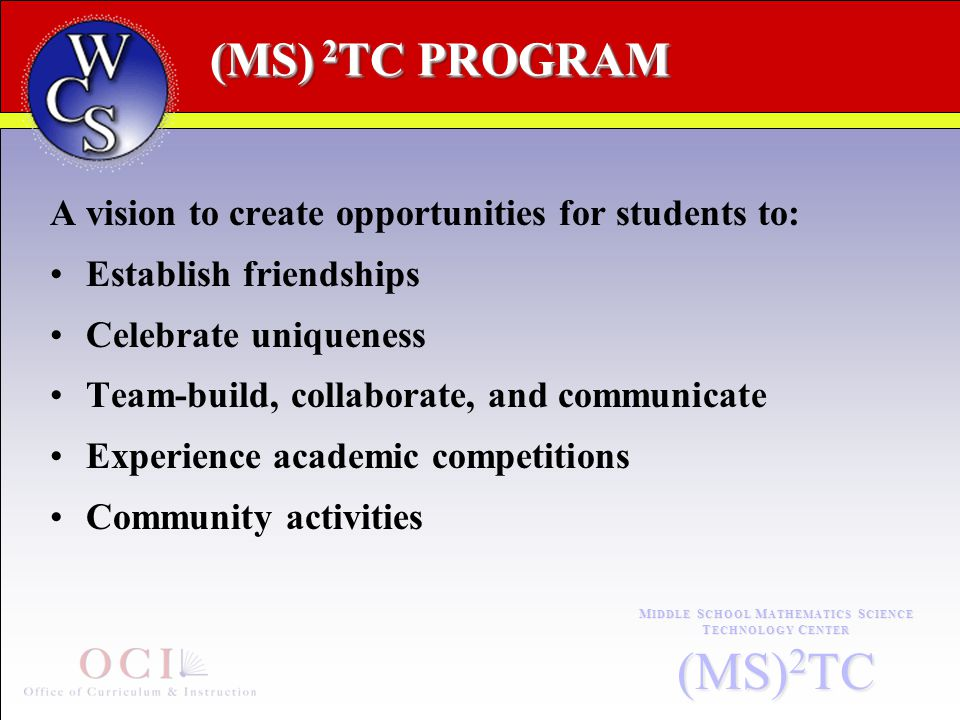(MS) 2 TC PROGRAM M IDDLE S CHOOL M ATHEMATICS S CIENCE T ECHNOLOGY C ENTER (MS) 2 TC A vision to create opportunities for students to: Establish friendships Celebrate uniqueness Team-build, collaborate, and communicate Experience academic competitions Community activities