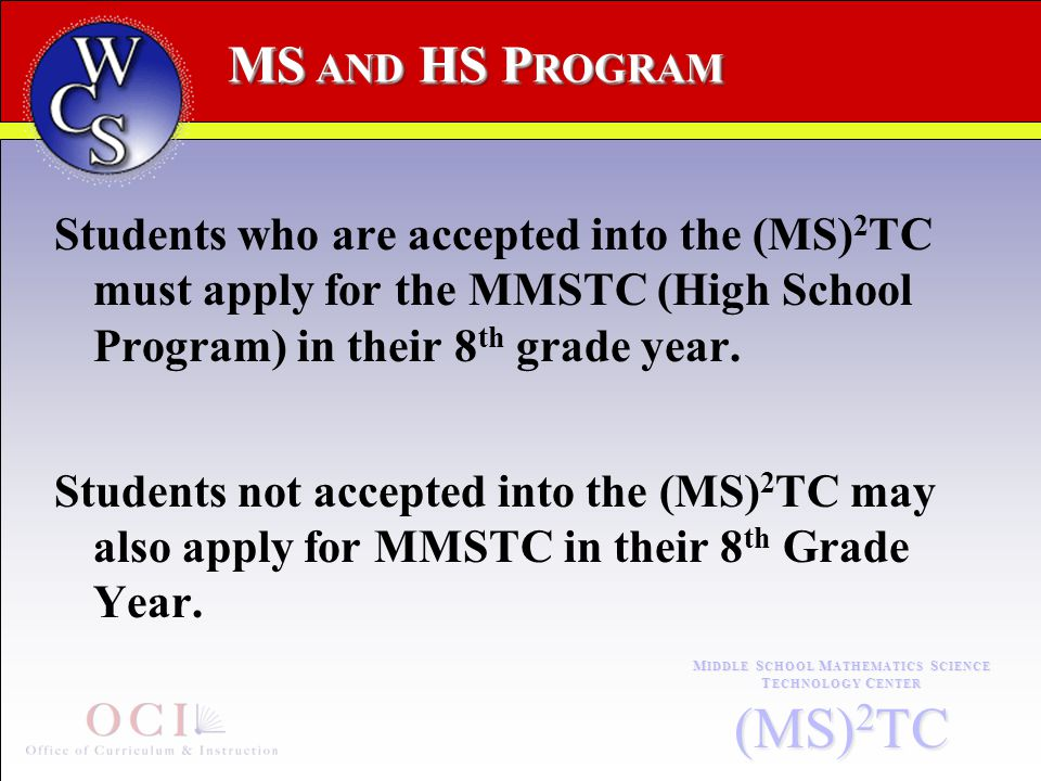 MS AND HS P ROGRAM M IDDLE S CHOOL M ATHEMATICS S CIENCE T ECHNOLOGY C ENTER (MS) 2 TC Students who are accepted into the (MS) 2 TC must apply for the MMSTC (High School Program) in their 8 th grade year.