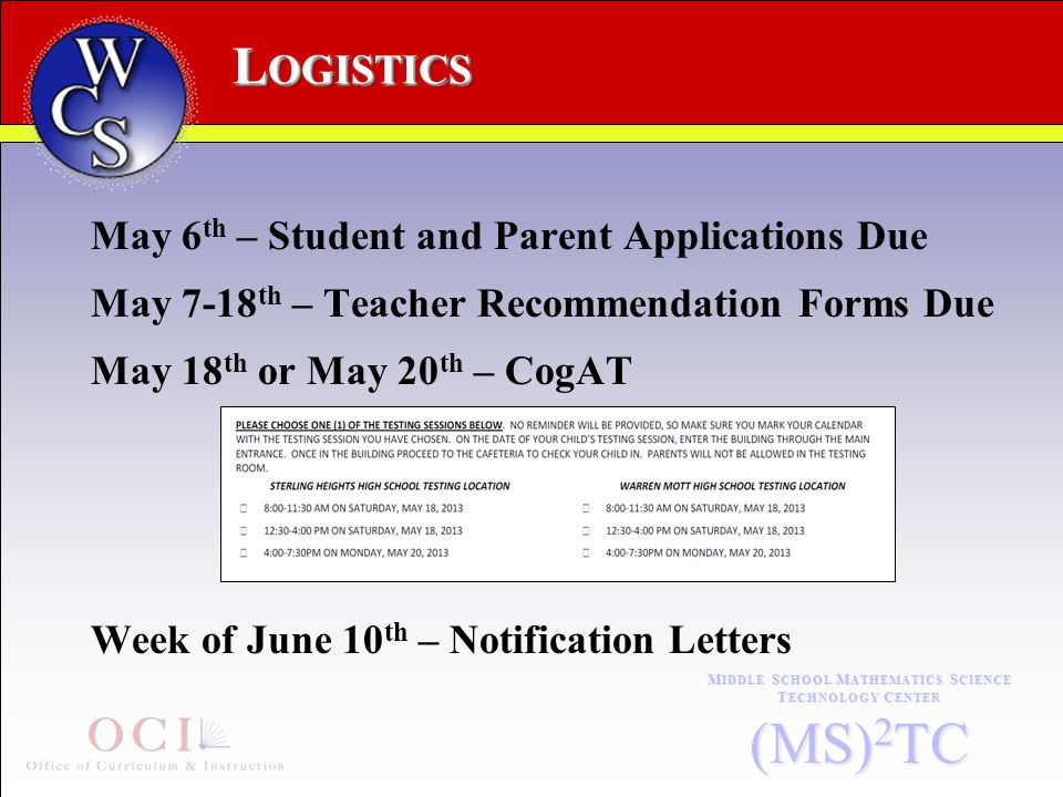 L OGISTICS M IDDLE S CHOOL M ATHEMATICS S CIENCE T ECHNOLOGY C ENTER (MS) 2 TC May 6 th – Student and Parent Applications Due May 7-18 th – Teacher Recommendation Forms Due May 18 th or May 20 th – CogAT Week of June 10 th – Notification Letters