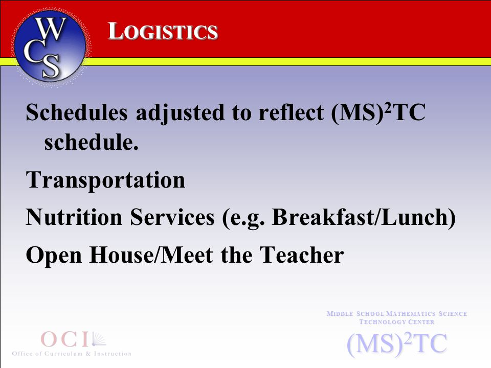 L OGISTICS M IDDLE S CHOOL M ATHEMATICS S CIENCE T ECHNOLOGY C ENTER (MS) 2 TC Schedules adjusted to reflect (MS) 2 TC schedule.