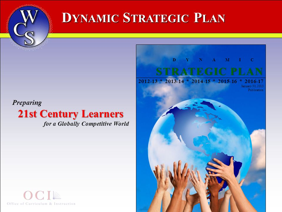 D YNAMIC S TRATEGIC P LAN DYNAMIC STRATEGIC PLANSTRATEGIC PLAN 2012-13 * 2013-14 * 2014-15 * 2015-16 * 2016-17 January 30, 2013 Publication Preparing 21st Century Learners for a Globally Competitive World