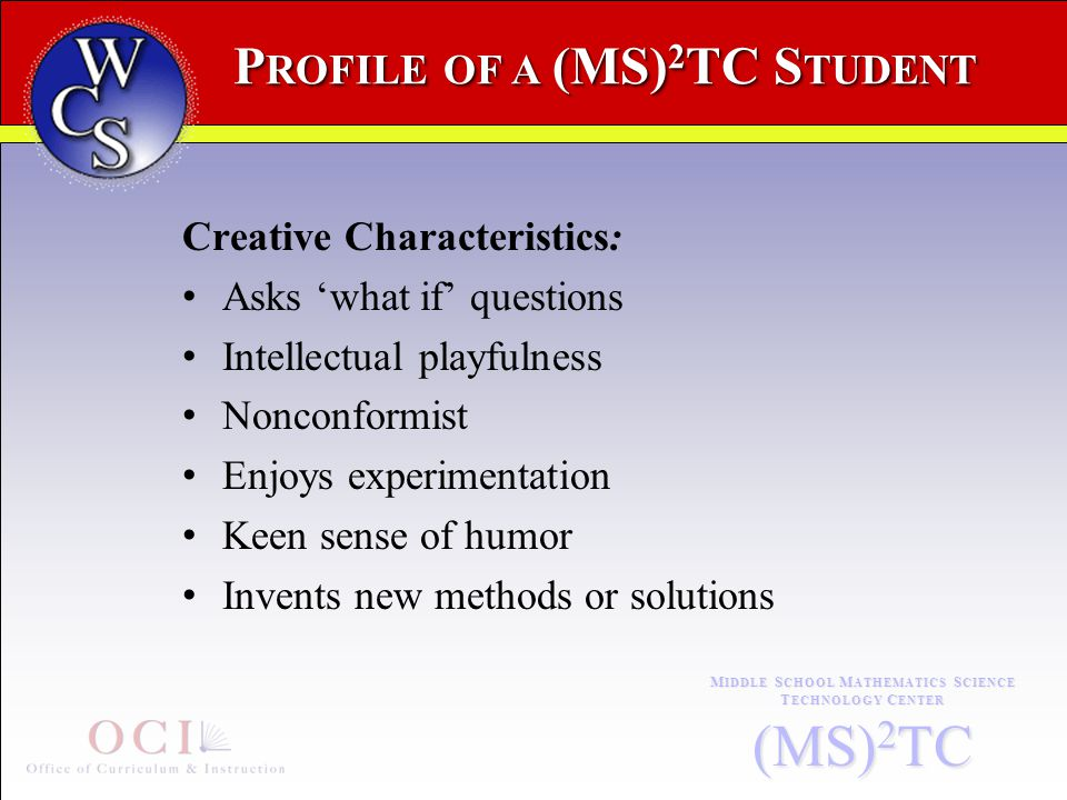 P ROFILE OF A (MS) 2 TC S TUDENT M IDDLE S CHOOL M ATHEMATICS S CIENCE T ECHNOLOGY C ENTER (MS) 2 TC Creative Characteristics: Asks 'what if' questions Intellectual playfulness Nonconformist Enjoys experimentation Keen sense of humor Invents new methods or solutions