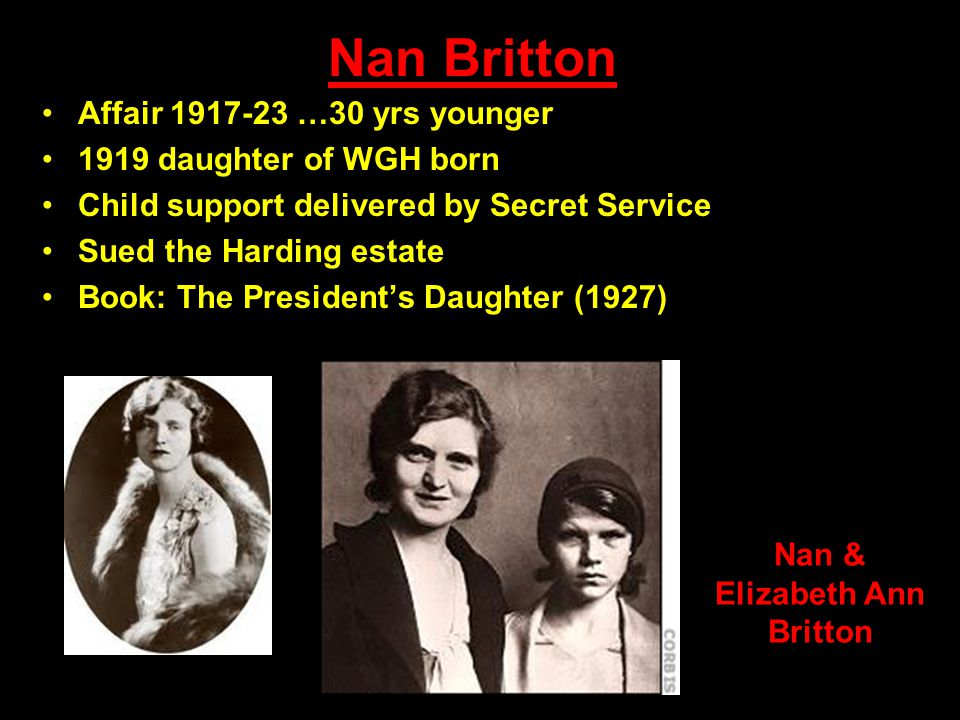Nan Britton Affair 1917-23 …30 yrs younger 1919 daughter of WGH born Child support delivered by Secret Service Sued the Harding estate Book: The President's Daughter (1927) Nan & Elizabeth Ann Britton