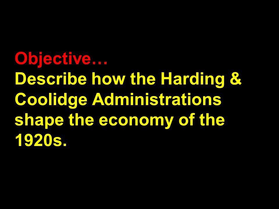 Objective… Describe how the Harding & Coolidge Administrations shape the economy of the 1920s.