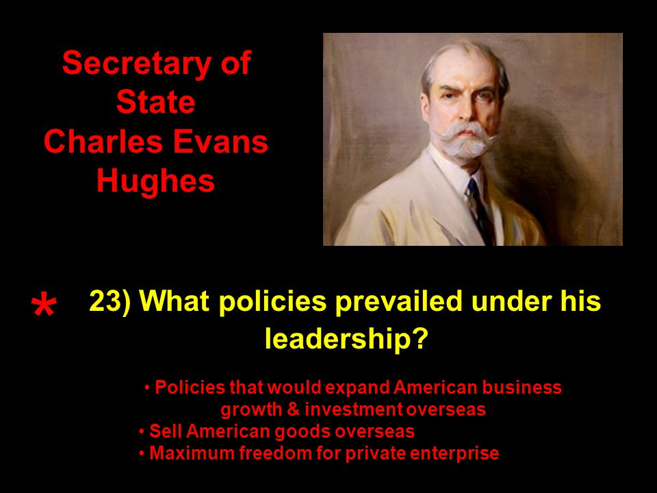Secretary of State Charles Evans Hughes 23) What policies prevailed under his leadership.