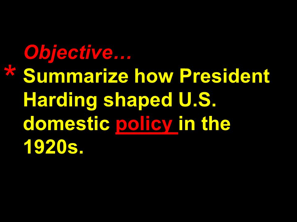 Objective… Summarize how President Harding shaped U.S. domestic policy in the 1920s. *