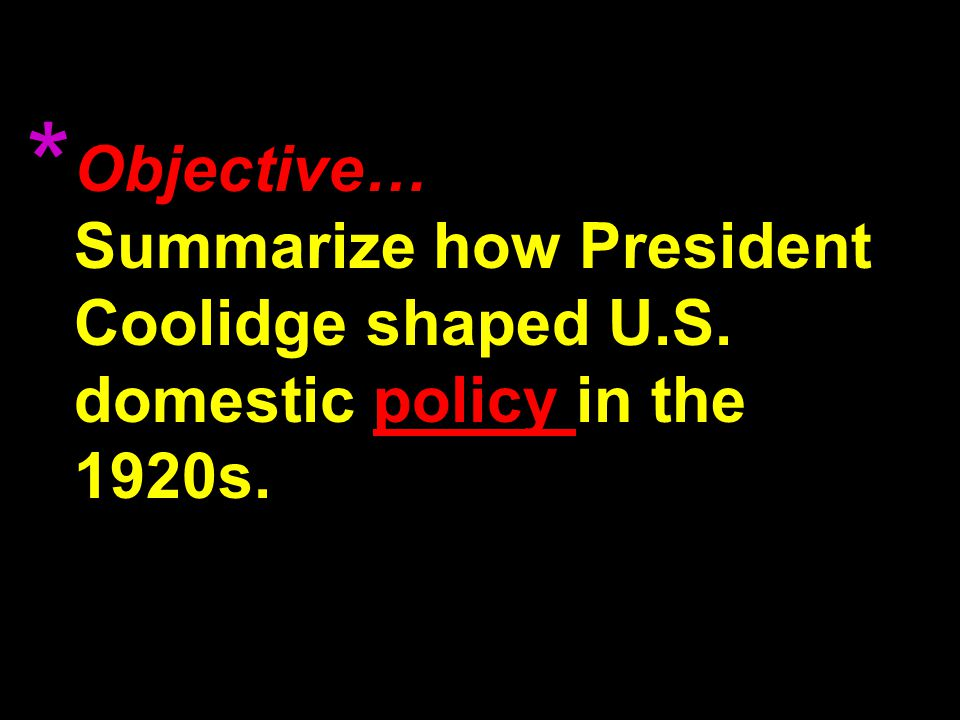 Objective… Summarize how President Coolidge shaped U.S. domestic policy in the 1920s. *