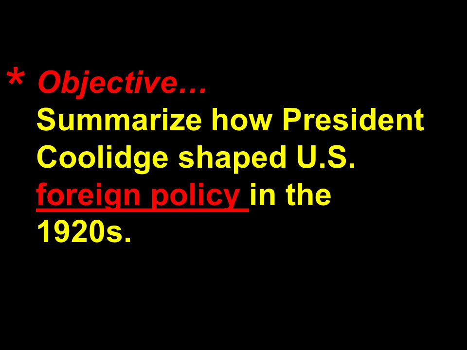 Objective… Summarize how President Coolidge shaped U.S. foreign policy in the 1920s. *