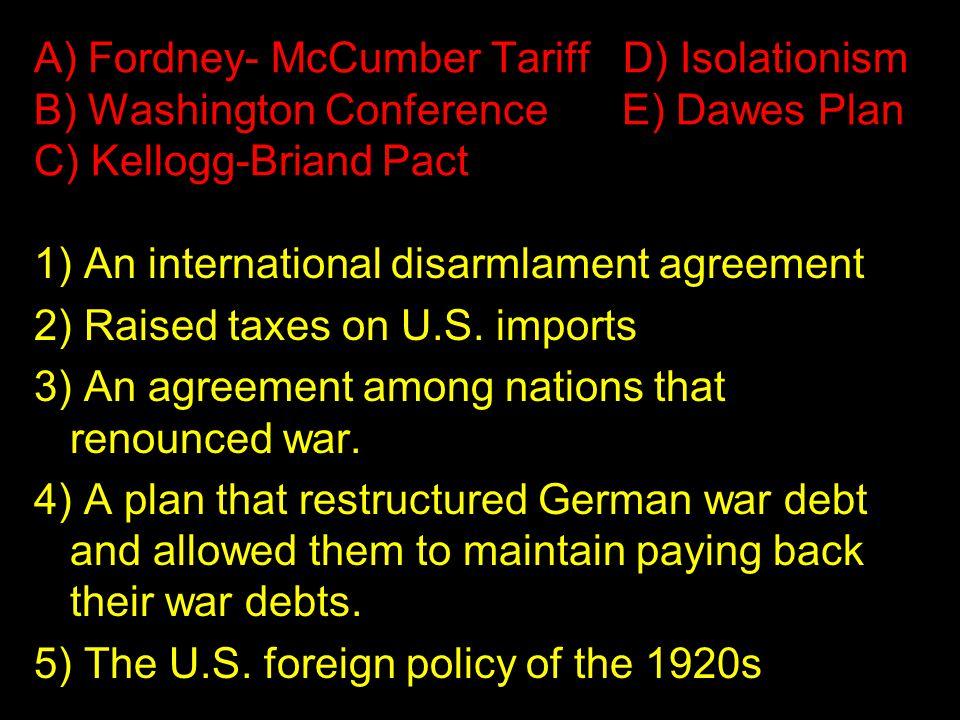 A) Fordney- McCumber Tariff D) Isolationism B) Washington Conference E) Dawes Plan C) Kellogg-Briand Pact 1) An international disarmlament agreement 2) Raised taxes on U.S.