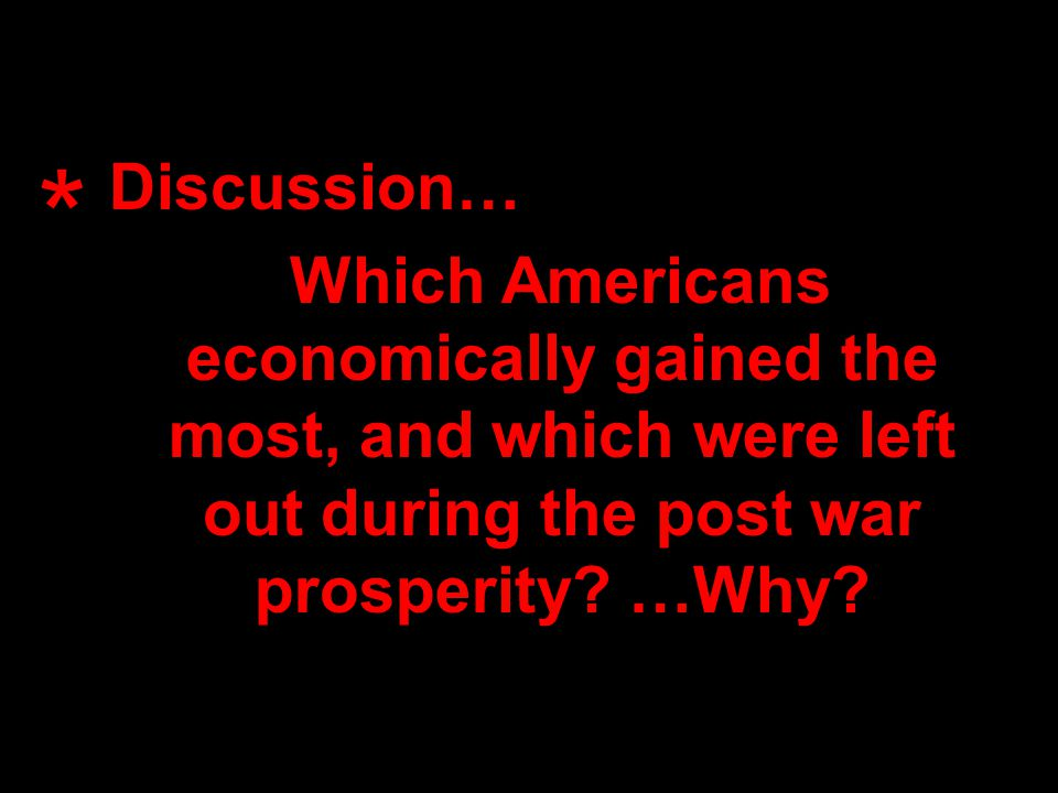 Discussion… Which Americans economically gained the most, and which were left out during the post war prosperity.