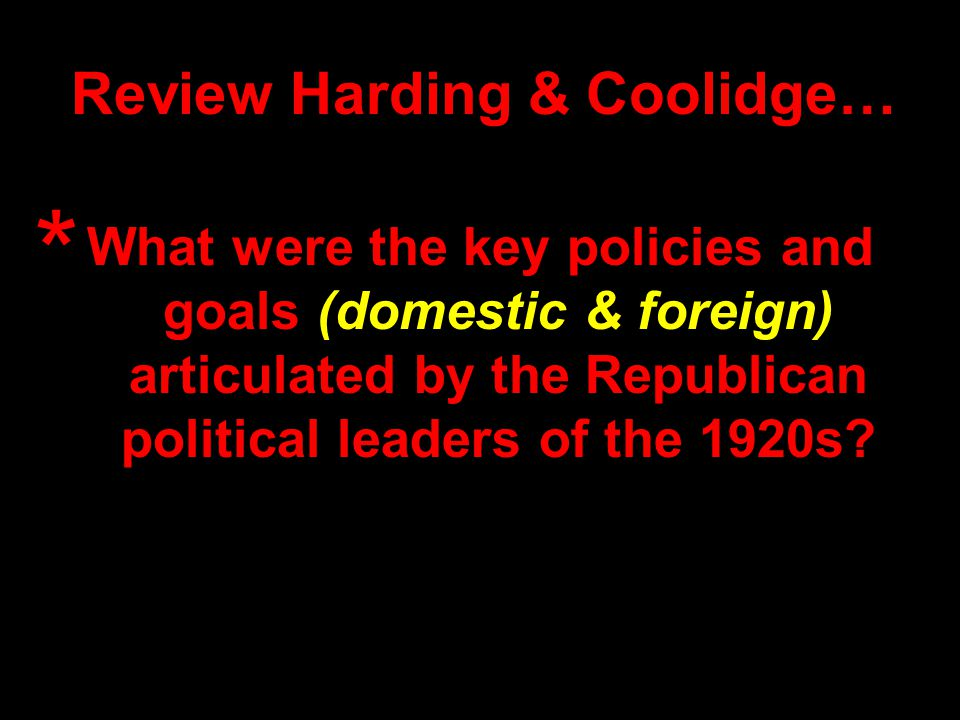 Review Harding & Coolidge… What were the key policies and goals (domestic & foreign) articulated by the Republican political leaders of the 1920s.
