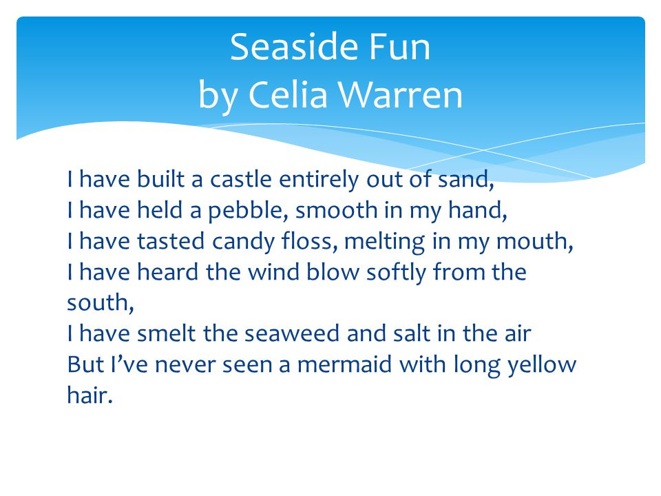 I have built a castle entirely out of sand, I have held a pebble, smooth in my hand, I have tasted candy floss, melting in my mouth, I have heard the wind blow softly from the south, I have smelt the seaweed and salt in the air But I've never seen a mermaid with long yellow hair.